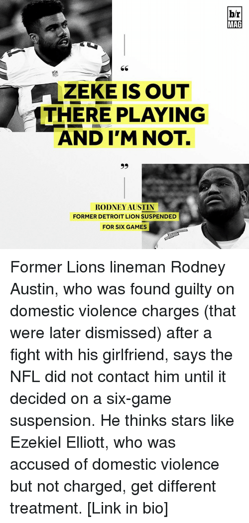 accusation: ZEKE IS OUT  THERE PLAYING  AND I'M NOT.  99  RODNEY AUSTIN  FORMER DETROIT LION SUSPENDED  FOR SIX GAMES  br  MAG Former Lions lineman Rodney Austin, who was found guilty on domestic violence charges (that were later dismissed) after a fight with his girlfriend, says the NFL did not contact him until it decided on a six-game suspension. He thinks stars like Ezekiel Elliott, who was accused of domestic violence but not charged, get different treatment. [Link in bio]