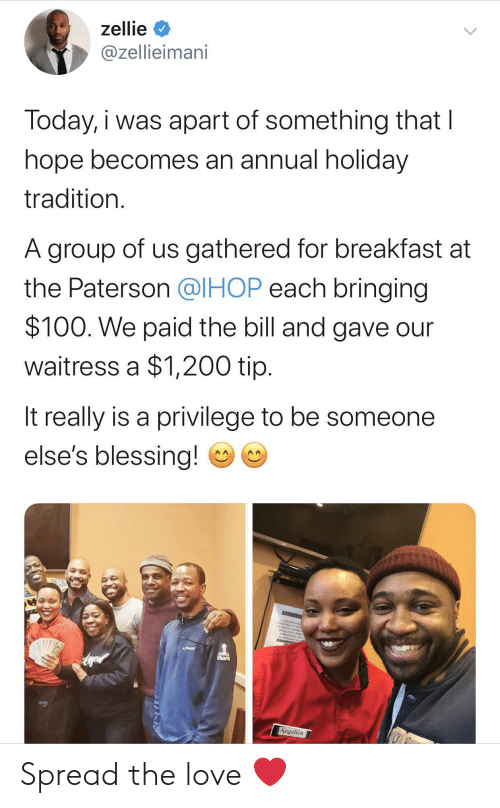 Ihop, Love, and Breakfast: zellie  @zellieimani  Today, i was apart of something that I  hope becomes an annual holiday  tradition.  A group of us gathered for breakfast at  the Paterson @IHOP each bringing  $100. We paid the bill and gave our  waitress a $1,200 tip.  It really is a privilege to be someone  else's blessing!  NEENTO  CEANING AE  CLEANEP AFTER  Angelica Spread the love ❤️