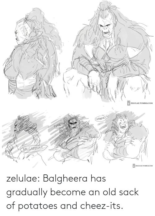 Its: zelulae:  Balgheerahas gradually become an old sack of potatoes and cheez-its.