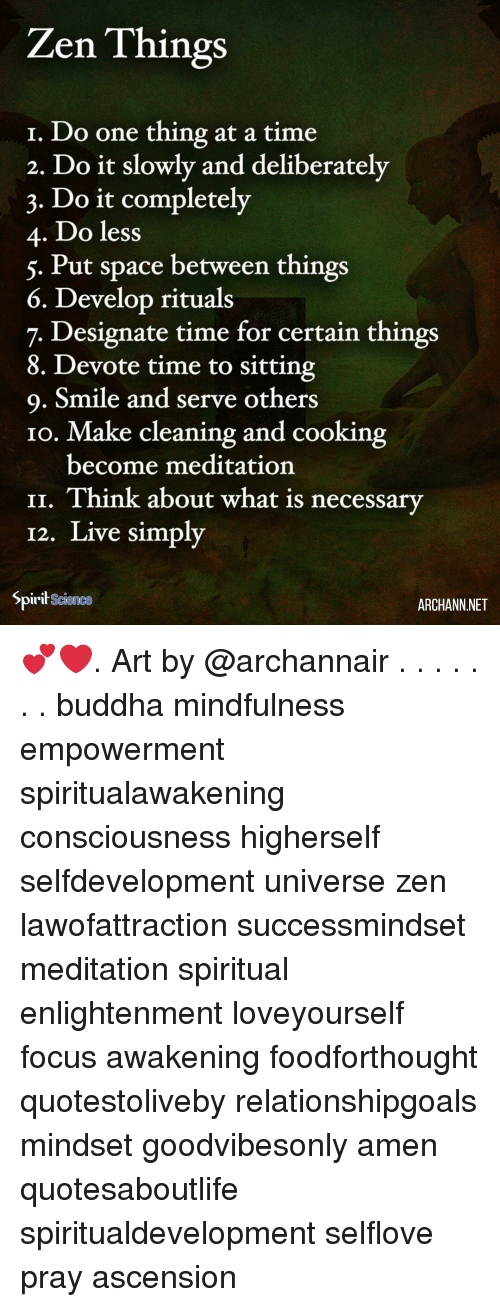 Memes, Buddha, and Focus: Zen Things  1. Do one thing at a time  2. Do it slowlv and deliberately  3. Do it completely  4. Do less  5. Put space between things  6. Develop rituals  7. Designate time for certain things  8. Devote time to sitting  9. Smile and serve others  1o. Make cleaning and cooking  become meditation  II. Think about what is necessary  12. Live simply  Spirit Science  ARCHANN.NET 💕❤️. Art by @archannair . . . . . . . buddha mindfulness empowerment spiritualawakening consciousness higherself selfdevelopment universe zen lawofattraction successmindset meditation spiritual enlightenment loveyourself focus awakening foodforthought quotestoliveby relationshipgoals mindset goodvibesonly amen quotesaboutlife spiritualdevelopment selflove pray ascension