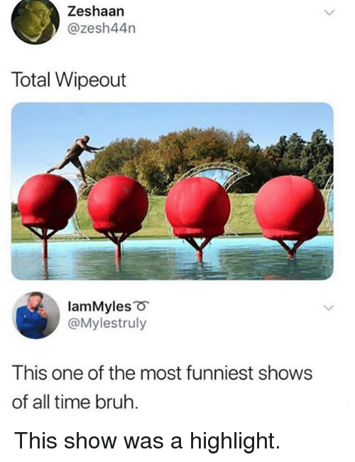Bruh, Dank, and Time: Zeshaan  @zesh44n  Total Wipeout  lamMyles o  @Mylestruly  This one of the most funniest shows  of all time bruh. This show was a highlight.