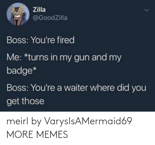 gun: Zilla  @GoodZilla  Boss: You're fired  Me: *turns in my gun and my  badge*  Boss: You're a waiter where did you  get those meirl by VarysIsAMermaid69 MORE MEMES