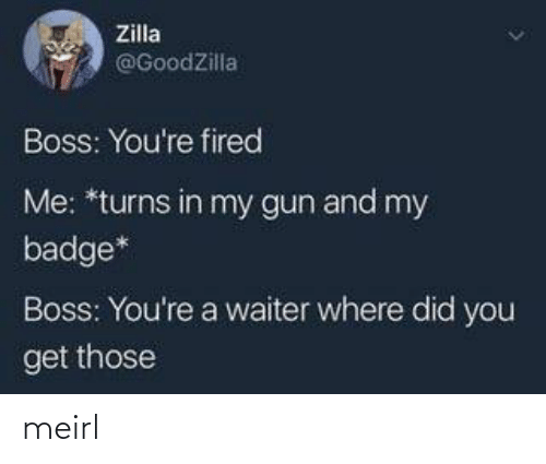 gun: Zilla  @GoodZilla  Boss: You're fired  Me: *turns in my gun and my  badge*  Boss: You're a waiter where did you  get those meirl