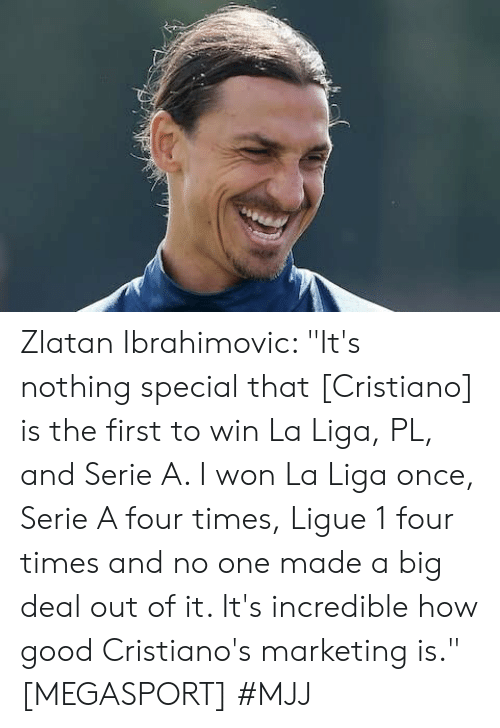"""cristiano: Zlatan Ibrahimovic: """"It's nothing special that [Cristiano] is the first to win La Liga, PL, and Serie A. I won La Liga once, Serie A four times, Ligue 1 four times and no one made a big deal out of it. It's incredible how good Cristiano's marketing is."""" [MEGASPORT]   #MJJ"""