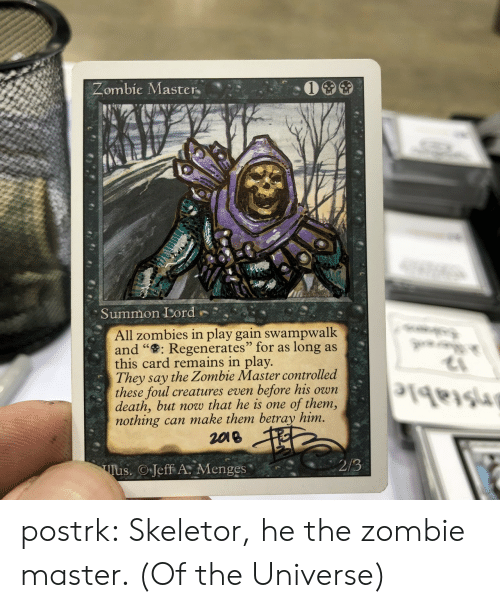 """Zombies: Zombie Master  Summon Lord  All zombies in play gain swampwalk  and """": Regenerates"""" for as  this card remains in play.  They say the Zombie Master controlled  these foul creatures even  death, but now that he is one  nothing can make them betray him.  2018  long as  before his own  of them,  2/3  Tus. Jeff A Menges postrk:  Skeletor, he the zombie master. (Of the Universe)"""