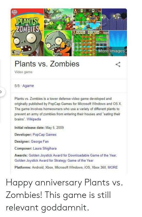"""Android, Brains, and Microsoft: ZOMBIES  Moreimage:s  Plants vs. Zombies  Video game  5/5 Agame  Plants vs. Zombies is a tower defense video game developed and  originally published by PopCap Games for Microsoft Windows and OS X.  The game involves homeowners who use a variety of different plants to  prevent an army of zombies from entering their houses and """"eating thein  brains"""". Wikipedia  Initial release date: May 5, 2009  Developer: PopCap Games  Designer: George Fan  Composer: Laura Shigihara  Awards: Golden Joystick Award for Downloadable Game of the Year  Golden Joystick Award for Strategy Game of the Year  Platforms: Android, Xbox, Microsoft Windows, iOS, Xbox 360, MORE Happy anniversary Plants vs. Zombies! This game is still relevant goddamnit."""