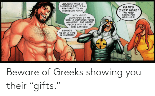 """We Need: ZOUNDS! WHAT A  GLORIOUS DAY! I AM  RESTORED TO MY  RIGHTEOUS FORM!  PANTS  OVER HERE!  WE NEED  PANTS FOR  HERCULES!  WITH GOOD  COMRADES BY MY  SIDE! A MONSTER TORN  ASUNDER! AND NAKED  PEOPLE FAR AS THE  EYE CAN SEE!  REMINDS  ME OF A TIME  IN MYCENAE! Beware of Greeks showing you their """"gifts."""""""