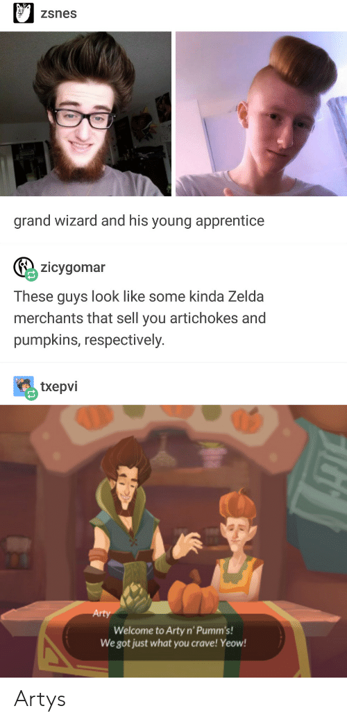Zelda, Grand, and Got: zsnes  grand wizard and his young apprentice  zicygomar  These guys look like some kinda Zelda  merchants that sell you artichokes and  pumpkins, respectively  txepvi  Arty  Welcome to Arty n' Pumm's!  We got just what you crave! Yeow! Artys